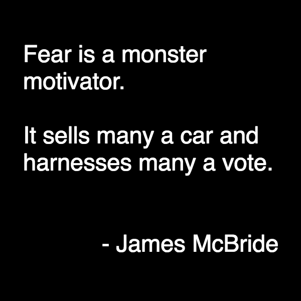 "James McBride quote: ""Fear is just a monster motivator. It sells many a car and harnesses many a vote."""