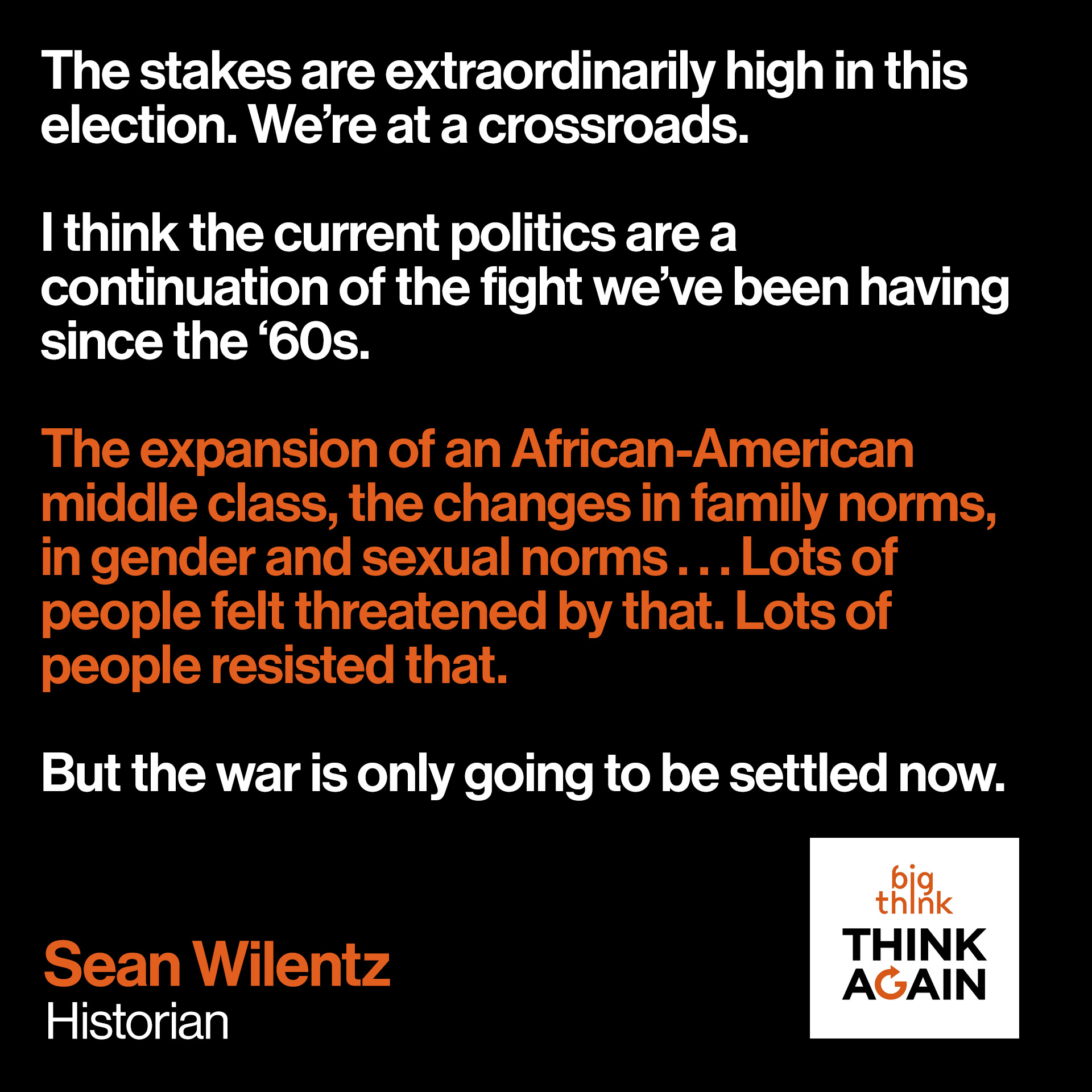 """The stakes are extraordinarily high in this election. We're at a crossroads.  I think the current politics are a continuation of the fight we've been having since the '60s. The expansion of an African-American middle class, the changes in family norms, in gender and sexual norms . . . Lots of people felt threatened by that. Lots of people resisted that.  But the war is only going to be settled now.""  - Sean Wilentz"