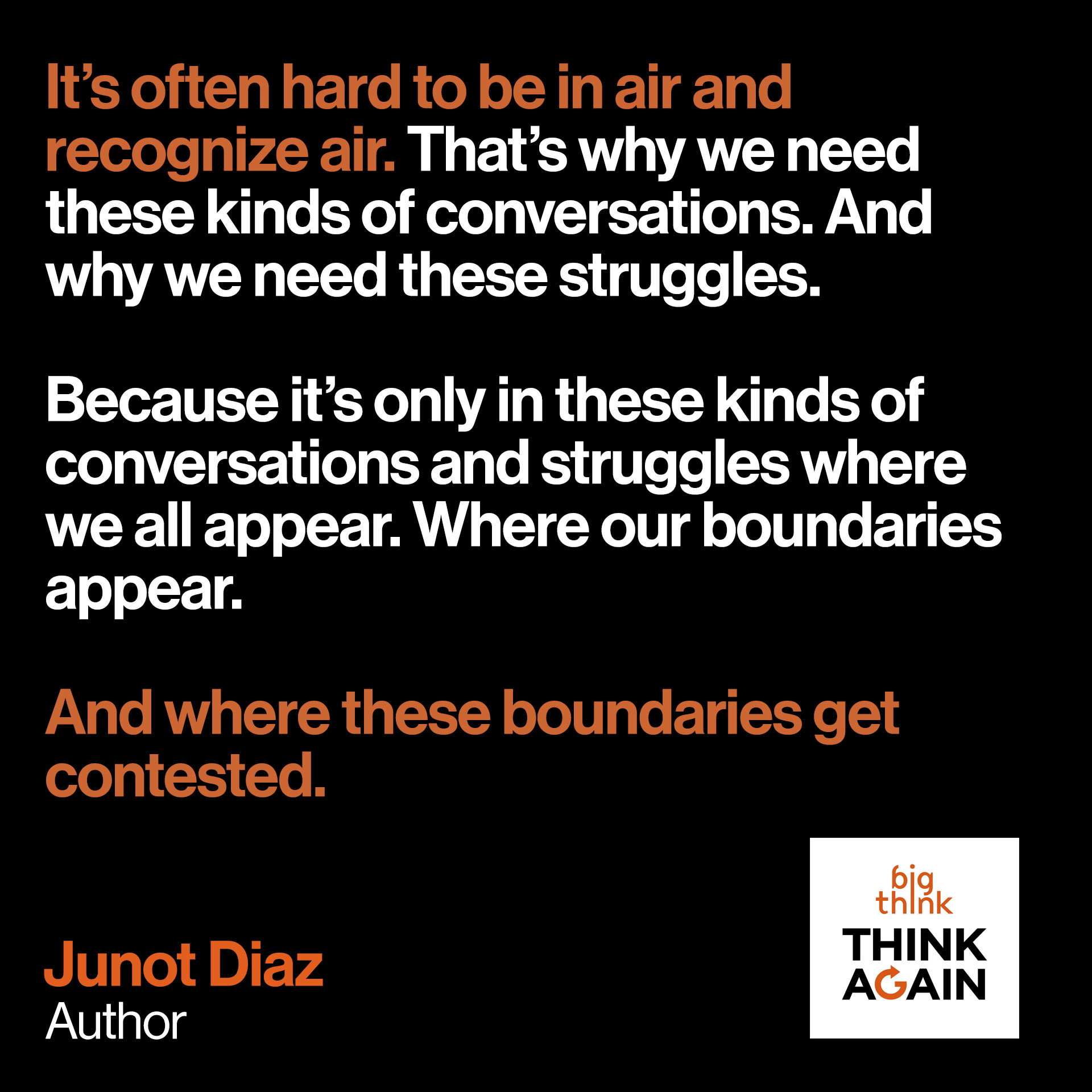 Junot Diaz Quote: It's often hard to be in air and recognize air. That's why we need these kinds of conversations. And why we need these struggles.  Because It's only in these kinds of conversations and struggles where we all appear.  Where our boundaries appear. And where these boundaries get contested.