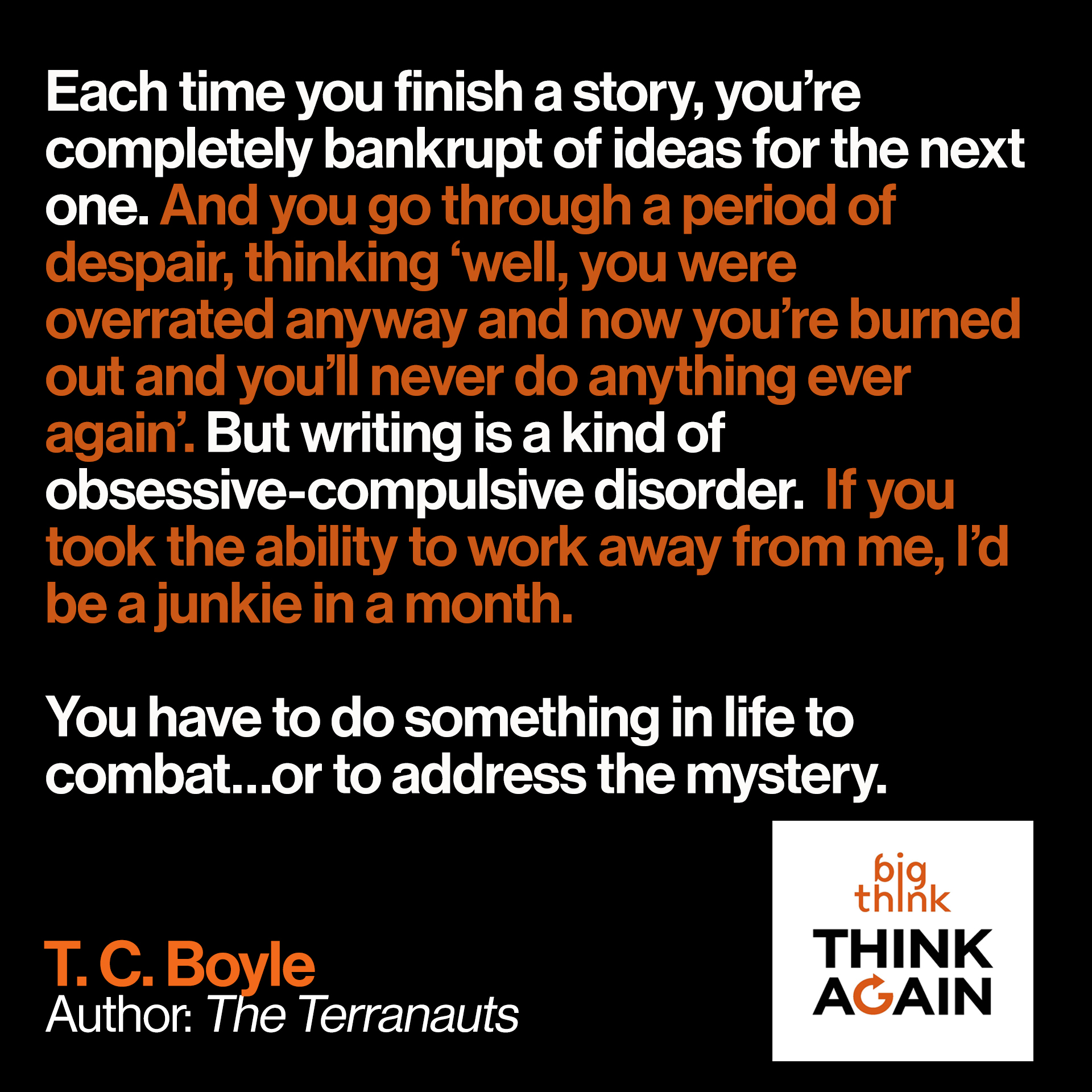 TC Boyle Quote:Each time you finish a story, you're completely bankrupt of ideas for the next one. And you go through a period of despair, thinking 'well, you were overrated anyway and now you're burned out and you'll never do anything ever again'. But writing is a kind of obsessive-compulsive disorder.  If you took the ability to work away from me, I'd be a junkie in a month. You have to do something in life to combat…or to address the mystery.