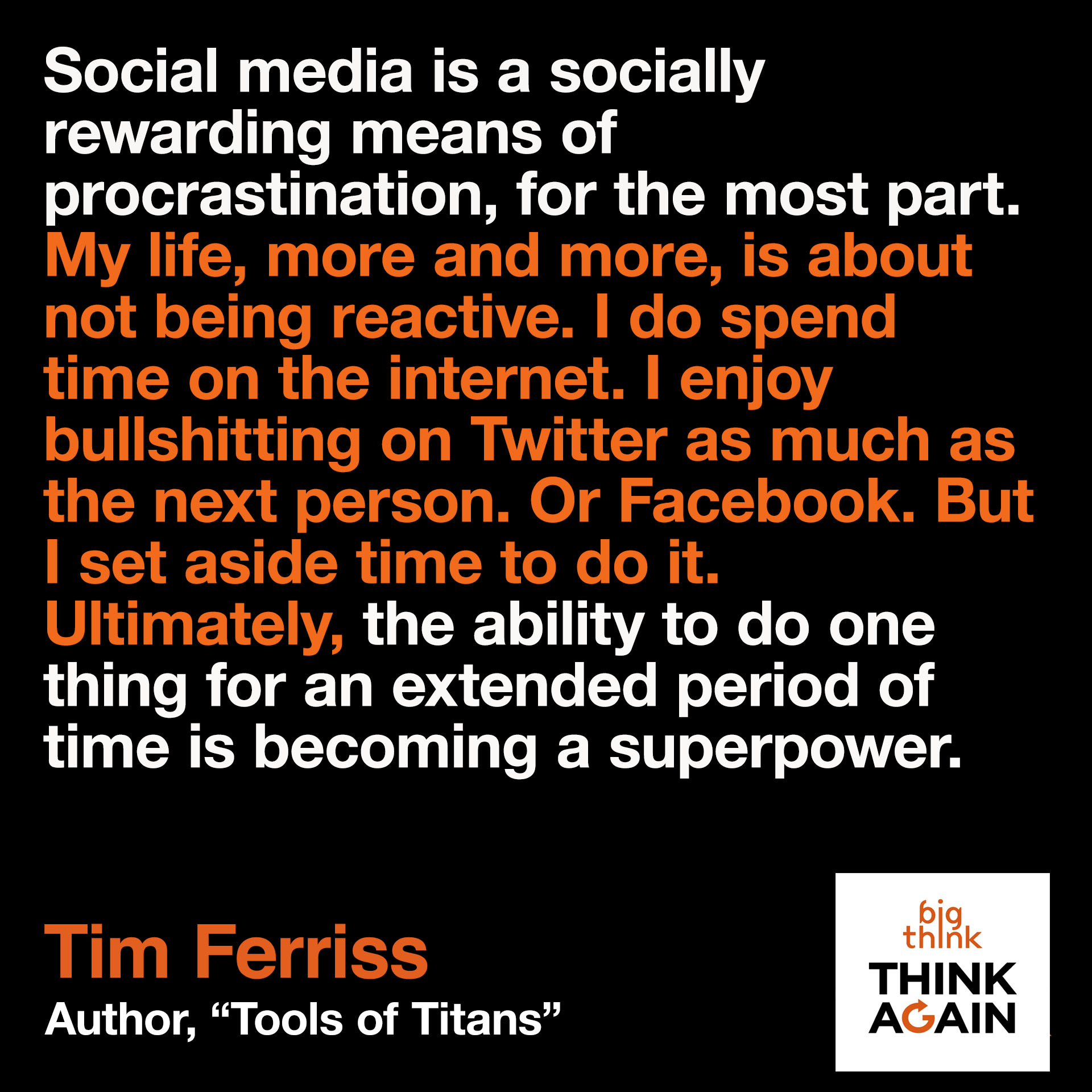 Tim Ferriss Quote: Social media is a socially rewarding means of procrastination, for the most part…My life more and more is about not being reactive. I do spend time on the internet. I enjoy bullshitting on Twitter as much as the next person. Or Facebook. But I set aside time to do it. Ultimately, the ability to single-task––the ability to do one thing for an extended period of time, is becoming a superpower.