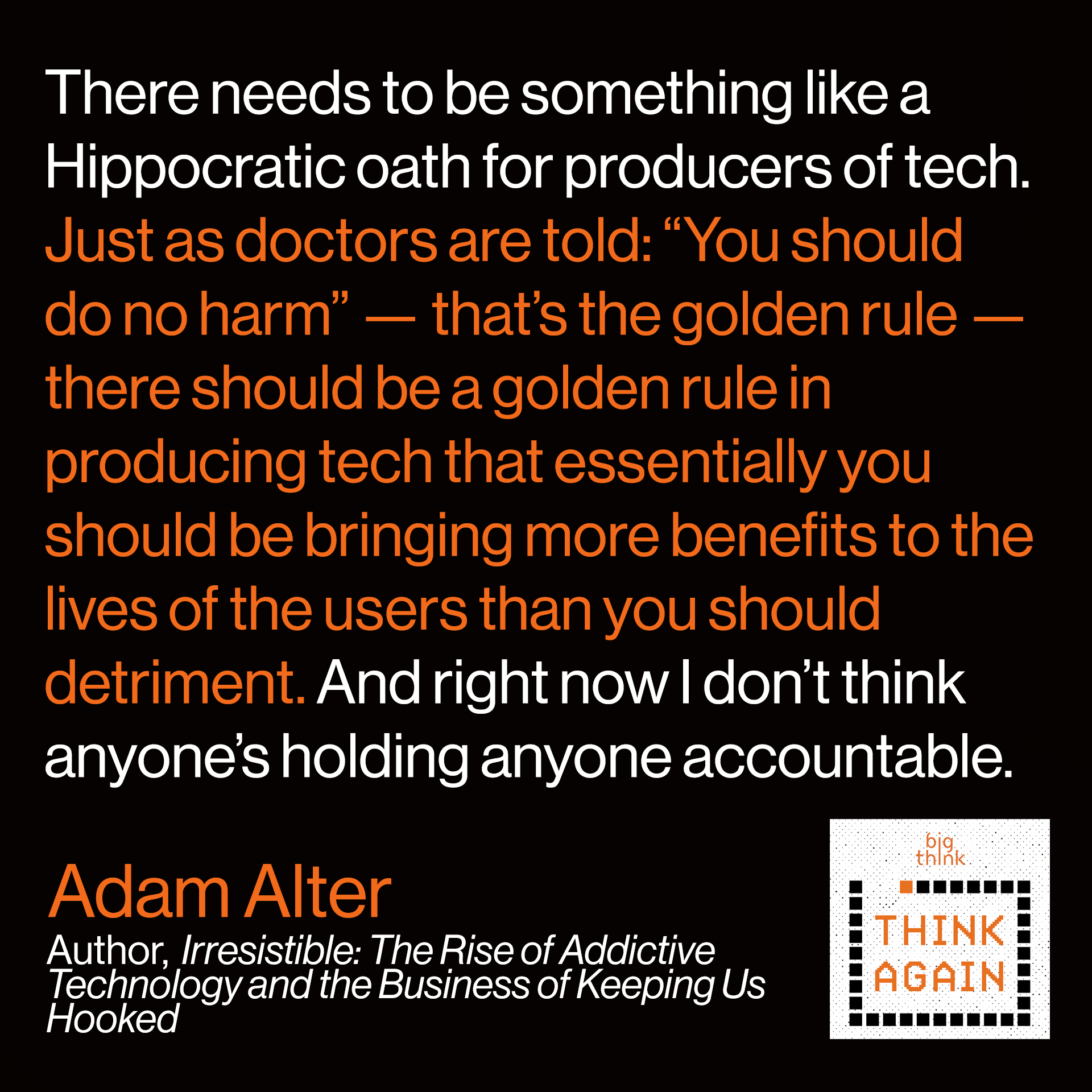"""Adam Alter Quote:There needs to be something like a Hippocratic oath for producers of tech. That just as doctors are told """"you should do no harm"""" — that's the golden rule — there should be a golden rule in producing tech that essentially you should be bringing more benefits to the lives of the users than you should detriment. And right now I don't think anyone's holding anyone accountable."""""""
