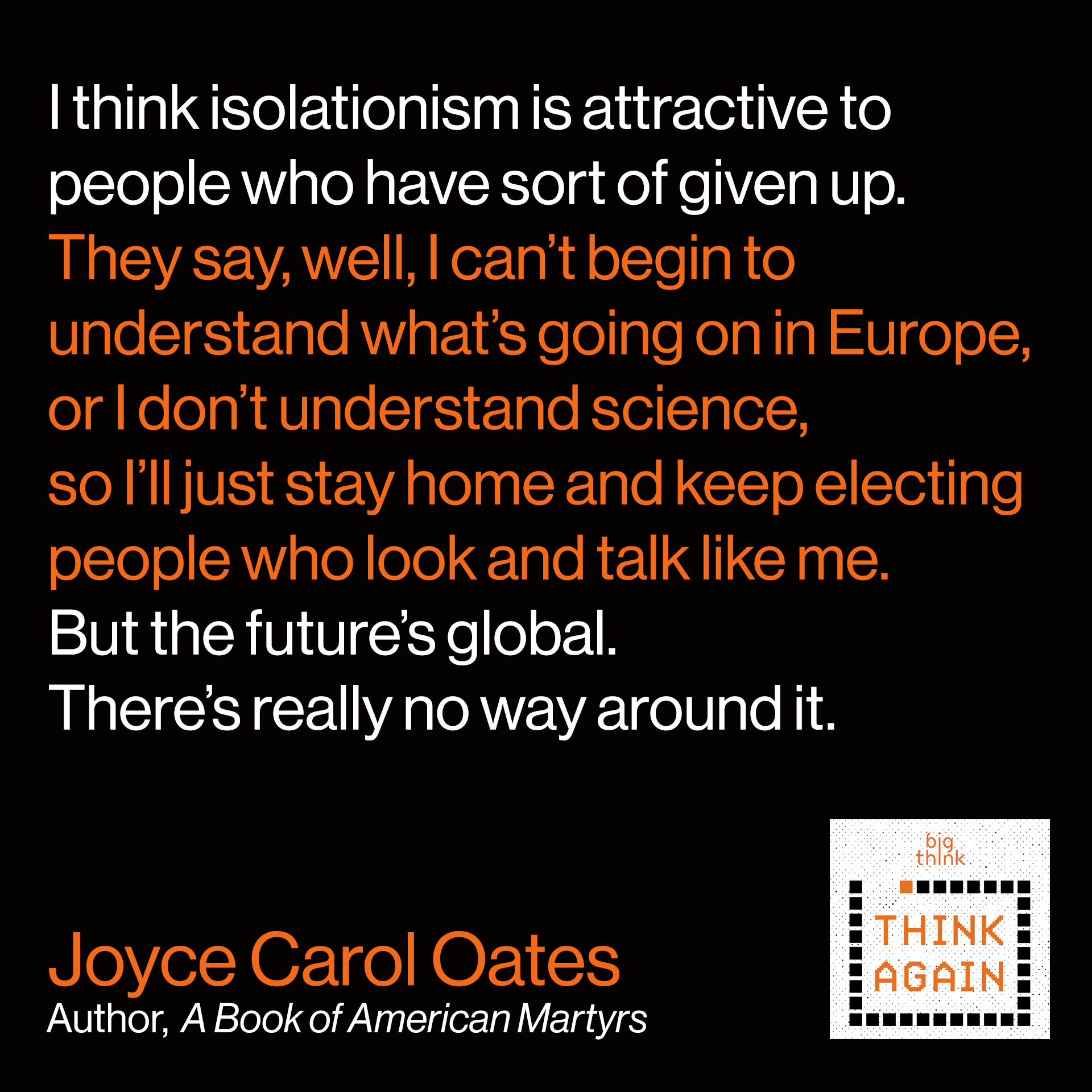 Joyce Carol Oates Quote: I think isolationism is attractive to people who have sort of given up. They say, well, I can't begin to understand what's going on in Europe, or I don't understand science, so I'll just stay home and keep electing people who look and talk like me. But the future's global. There's really nothing we can do about it.