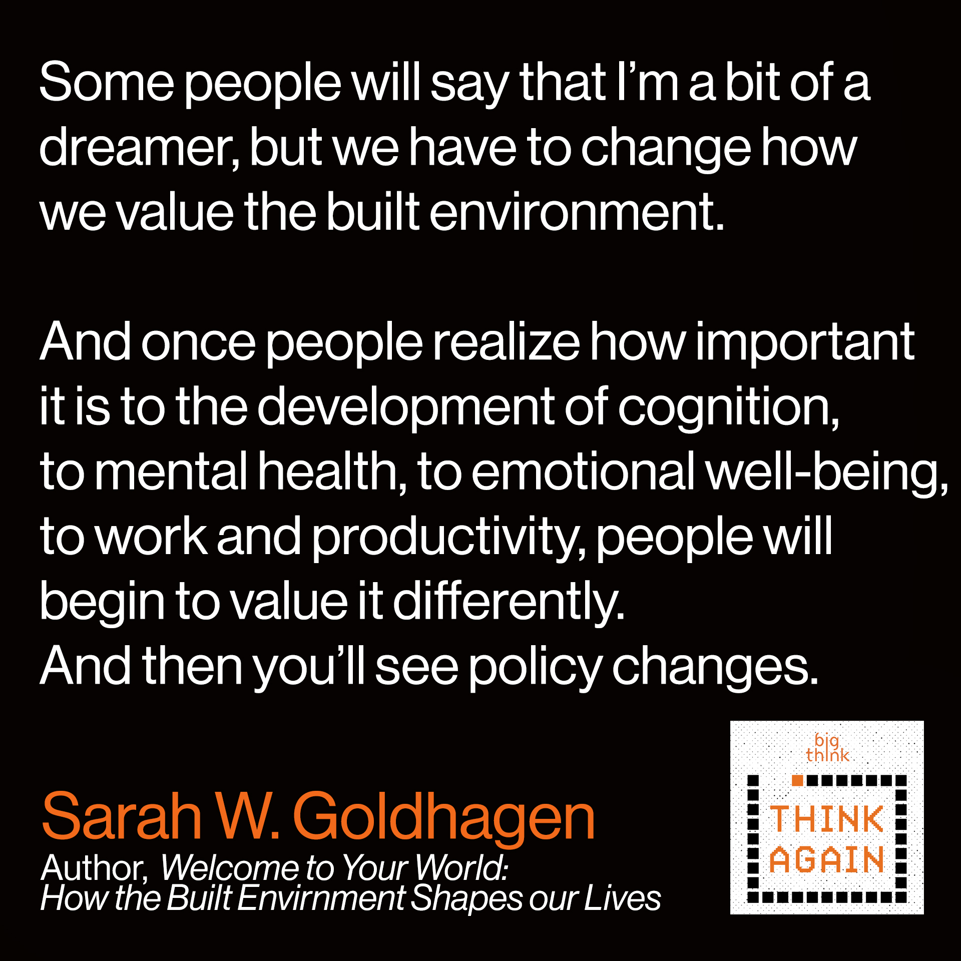 Sarah W. Goldhagen Quote: Some people will say that I'm a bit of a dreamer,  but we have to change how we value the built environment.  And once people realize how important it is to  the development of cognition, to mental health,  to emotional well being, to work and productivity,  people will begin to value it differently and then  you'll begin to see policy changes.