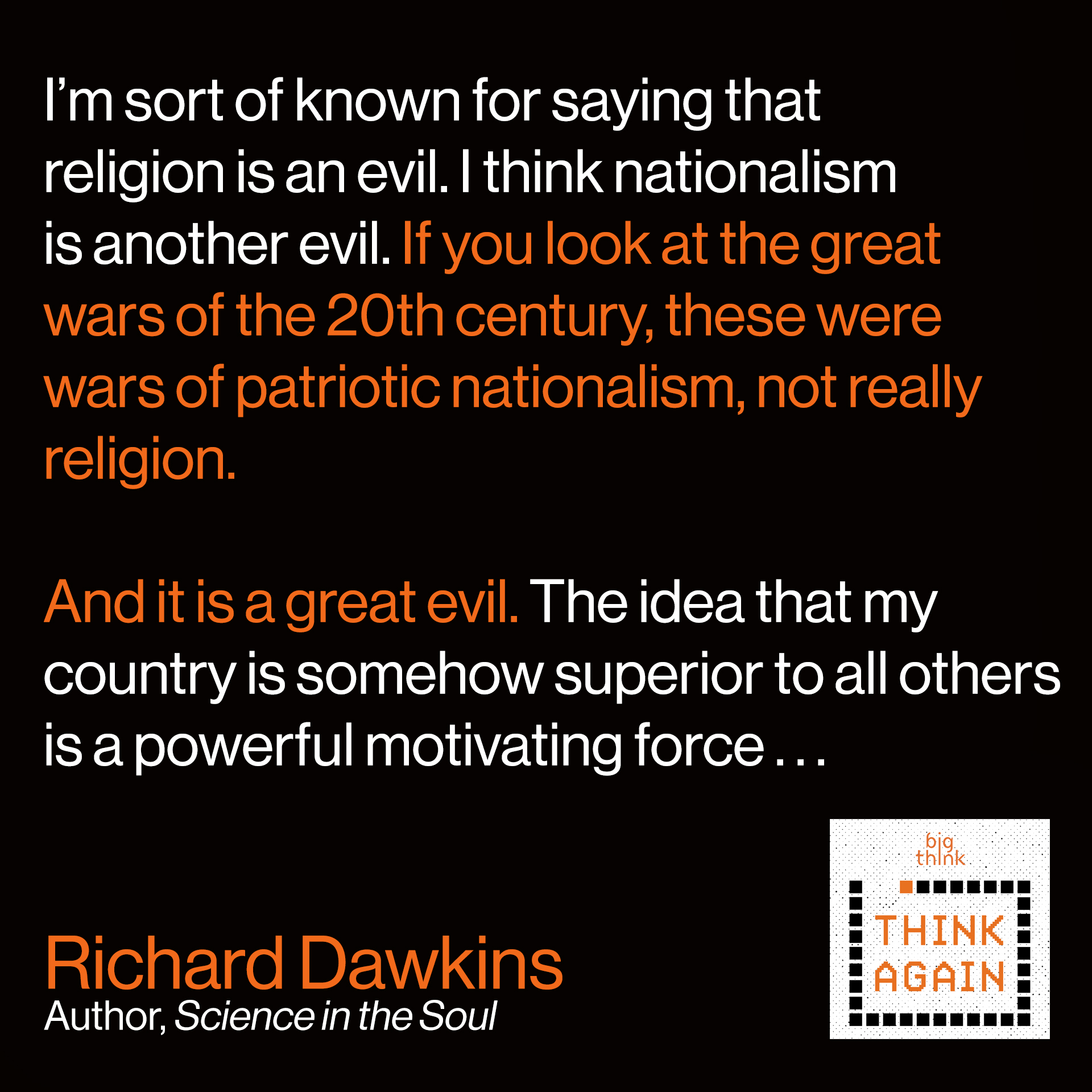 "Richard Dawkins Quote: ""I'm sort of known for saying that religion is an evil. I think nationalism is another evil. If you look at the great wars of the 20th century, these were wars of patriotic nationalism, not really religion. And it is a great evil. The idea that my country is somehow superior to all others is a motivating force . . ."""