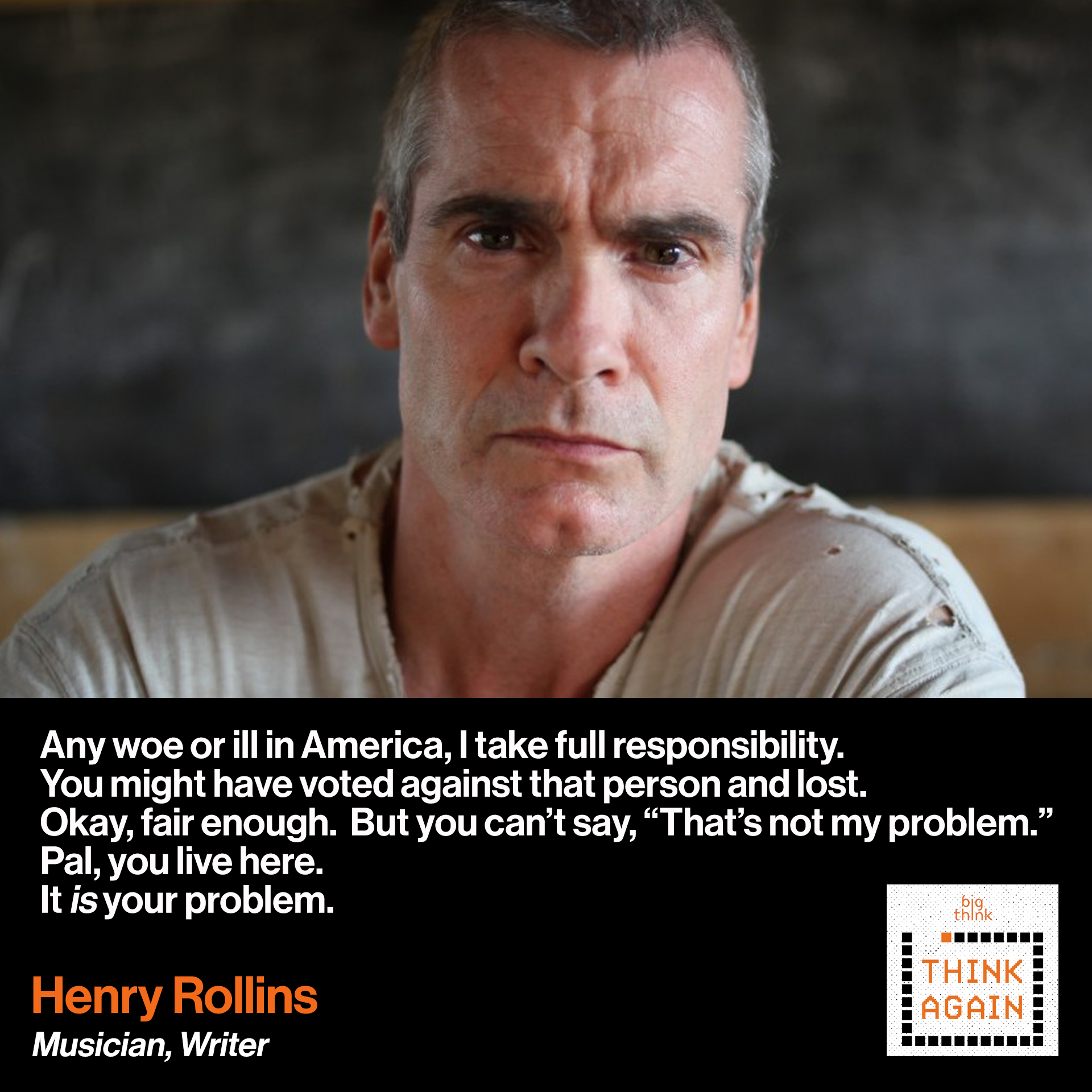 "Henry Rollins: Any woe or ill in America, I take full responsibility. You might have voted against that person and lost.   Okay, fair enough.  But he's our problem and you  can't say ""that's not my problem.""  Pal, you live here.  It is your problem."