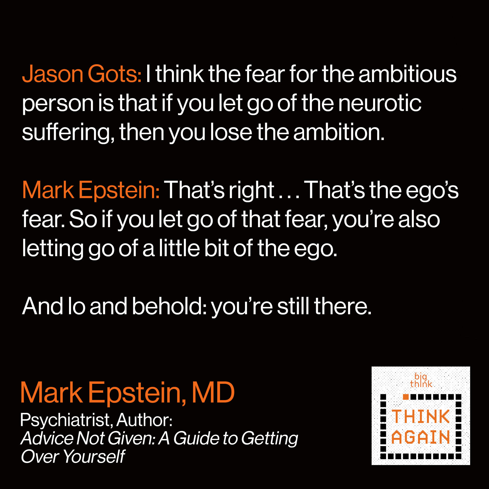 Mark Epstein Quote: JG: I think the fear for the ambitious person is that if you let go of the neurotic suffering, then you lose the ambition.   ME: That's right . . . That's the ego's fear. So if you let go of that fear you're also letting go of a little bit of the ego.   And lo and behold: you're still there.