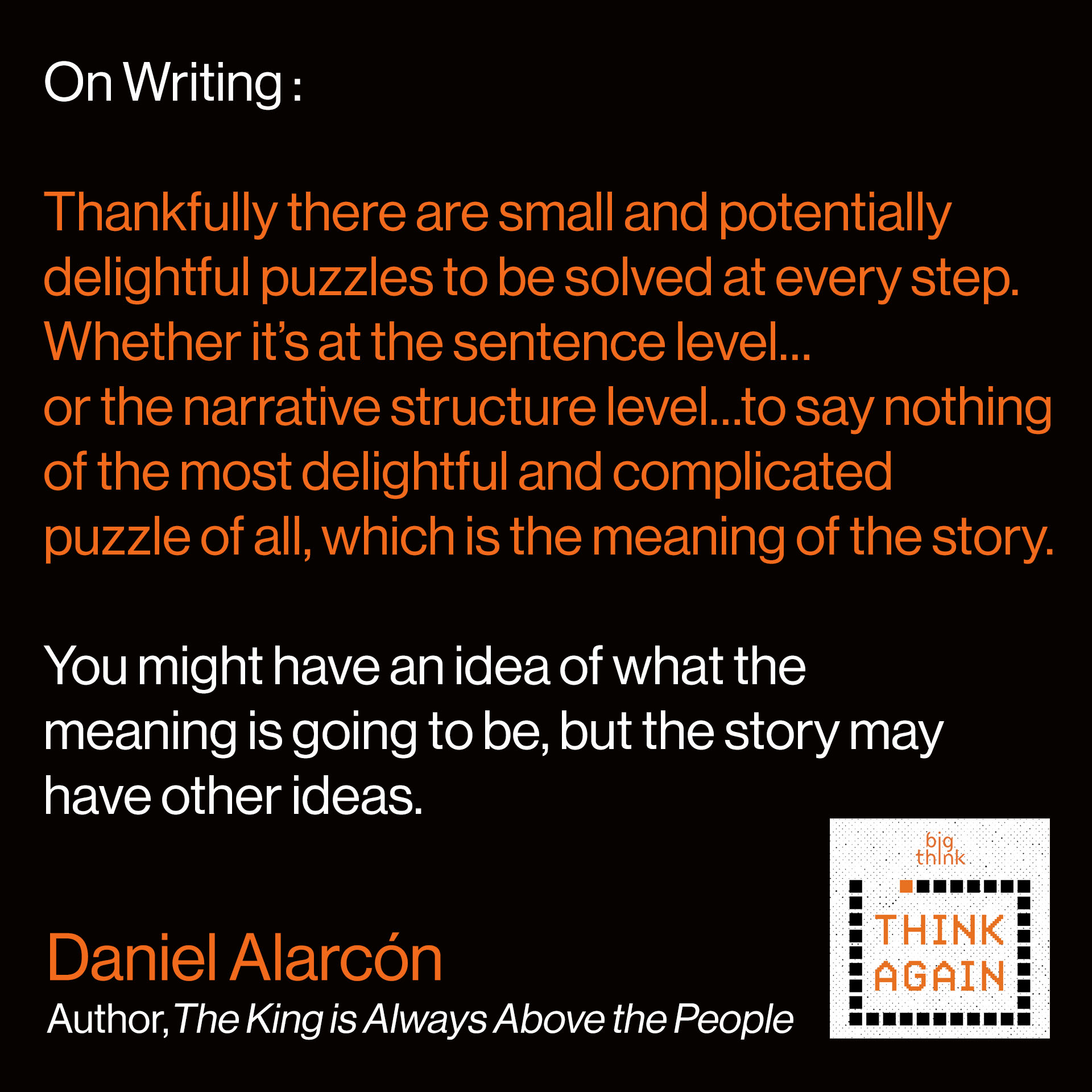 Daniel Alarcon On Writing: There are small and potentially delightful puzzles to be solved at every step.  Whether it's at the sentence level…or the narrative structure level…to say nothing of the most  delightful and complicated puzzle of all, which is the meaning of the story. And you yourself might have an idea of what the meaning is going to be, but the story itself may have other ideas.