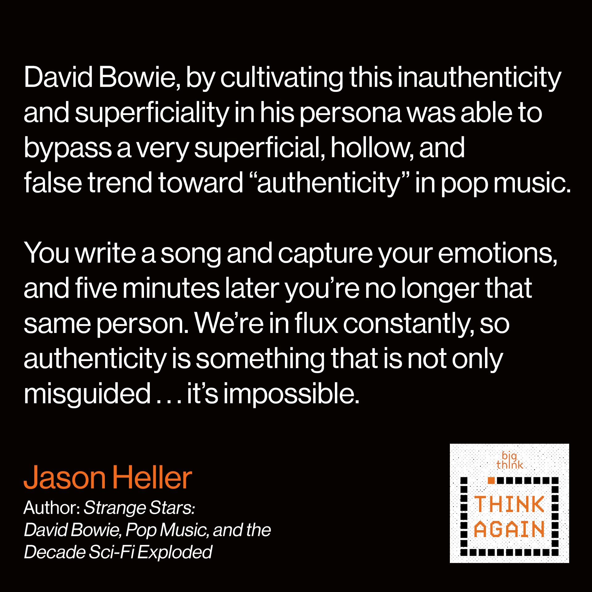 "Jason Heller Quote: David Bowie, by cultivating this inauthenticity and superficiality in his persona was able to bypass what to me seems like a very superficial, hollow, and false trend toward ""authenticity."" Because who really is that one person? You write a song and capture your emotions, and five minutes later you're no longer that same person. We're in flux constantly, so authenticity to me is something that is not only misguided…it's impossible."